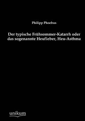 Der Typische Fr Hsommer-Katarrh Oder Das Sogenannte Heufieber, Heu-Asthma (Paperback)