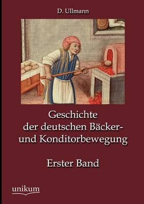 Geschichte Der Deutschen B Cker- Und Konditorbewegung, Erster Band (Paperback)