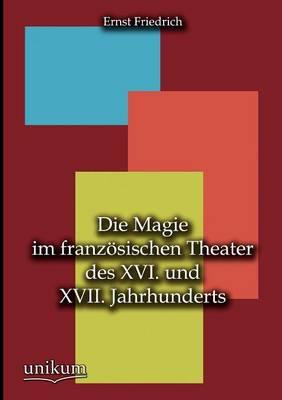 Die Magie Im Franz Sischen Theater Des XVI. Und XVII. Jahrhunderts (Paperback)