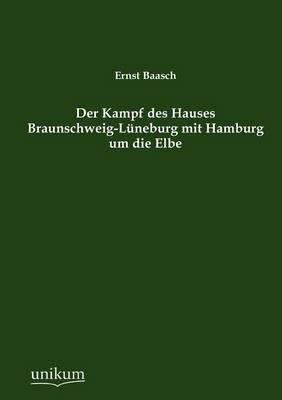 Der Kampf Des Hauses Braunschweig-L Neburg Mit Hamburg Um Die Elbe (Paperback)