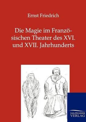 Die Magie Im Franzosischen Theater Des XVI. Und XVII. Jahrhunderts (Paperback)