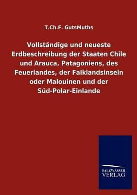 Vollst Ndige Und Neueste Erdbeschreibung Der Staaten Chile Und Arauca, Patagoniens, Des Feuerlandes, Der Falklandsinseln Oder Malouinen Und Der S D-Polar-Einlande (Paperback)