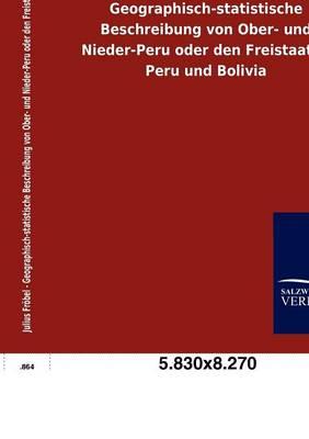 Geographisch-Statistische Beschreibung Von Ober- Und Nieder-Peru Oder Den Freistaaten Peru Und Bolivia (Paperback)