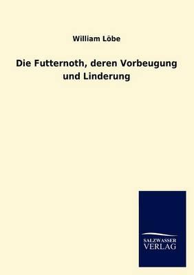 Die Futternoth, Deren Vorbeugung Und Linderung (Paperback)