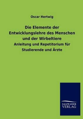 Die Elemente Der Entwicklungslehre Des Menschen Und Der Wirbeltiere (Paperback)