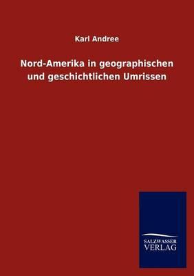 Nord-Amerika in Geographischen Und Geschichtlichen Umrissen (Paperback)