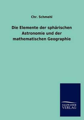 Die Elemente Der Sph Rischen Astronomie Und Der Mathematischen Geographie (Paperback)