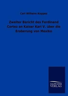Zweiter Bericht Des Ferdinand Cortez an Kaiser Karl V. Ber Die Eroberung Von Mexiko (Paperback)