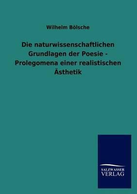Die Naturwissenschaftlichen Grundlagen Der Poesie - Prolegomena Einer Realistischen Sthetik (Paperback)