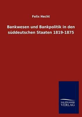 Bankwesen Und Bankpolitik in Den S Ddeutschen Staaten 1819-1875 (Paperback)