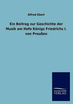 Ein Beitrag Zur Geschichte Der Musik Am Hofe K Nigs Friedrichs I. Von Preu En (Paperback)