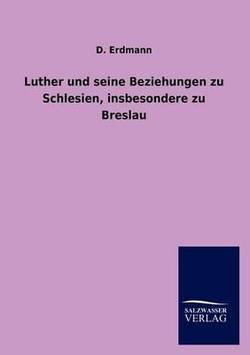 Luther Und Seine Beziehungen Zu Schlesien, Insbesondere Zu Breslau (Paperback)