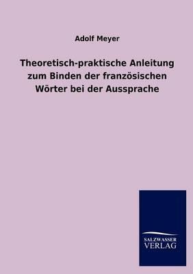 Theoretisch-praktische Anleitung zum Binden der franzoesischen Woerter bei der Aussprache (Paperback)