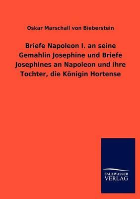 Briefe Napoleon I. an Seine Gemahlin Josephine Und Briefe Josephines an Napoleon Und Ihre Tochter, Die K Nigin Hortense (Paperback)