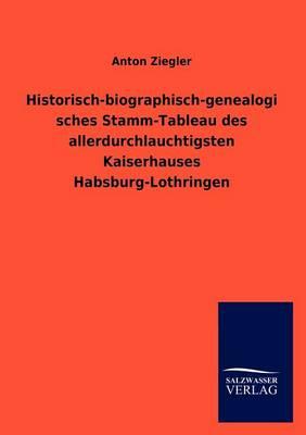 Historisch-Biographisch-Genealogisches Stamm-Tableau Des Allerdurchlauchtigsten Kaiserhauses Habsburg-Lothringen (Paperback)