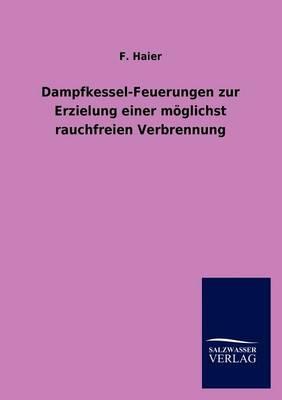 Dampfkessel-Feuerungen Zur Erzielung Einer Moglichst Rauchfreien Verbrennung (Paperback)