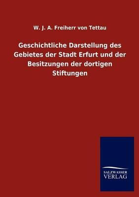 Geschichtliche Darstellung Des Gebietes Der Stadt Erfurt Und Der Besitzungen Der Dortigen Stiftungen (Paperback)