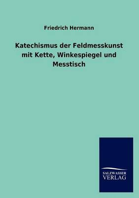 Katechismus Der Feldmesskunst Mit Kette, Winkespiegel Und Messtisch (Paperback)