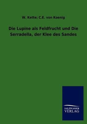 Die Lupine ALS Feldfrucht Und Die Serradella, Der Klee Des Sandes (Paperback)