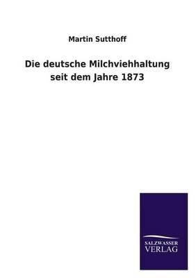 Die Deutsche Milchviehhaltung Seit Dem Jahre 1873 (Paperback)