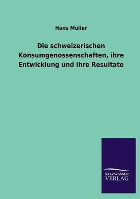 Die Schweizerischen Konsumgenossenschaften, Ihre Entwicklung Und Ihre Resultate (Paperback)