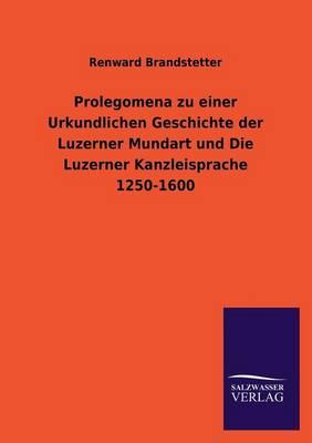 Prolegomena Zu Einer Urkundlichen Geschichte Der Luzerner Mundart Und Die Luzerner Kanzleisprache 1250-1600 (Paperback)