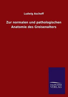 Zur Normalen Und Pathologischen Anatomie Des Greisenalters (Paperback)