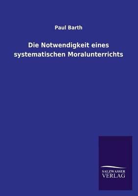 Die Notwendigkeit Eines Systematischen Moralunterrichts (Paperback)