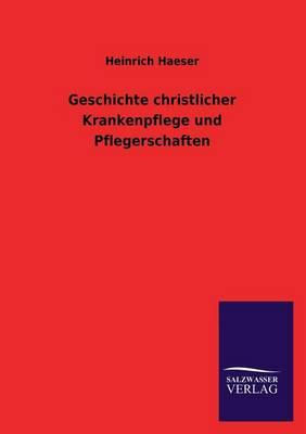 Geschichte Christlicher Krankenpflege Und Pflegerschaften (Paperback)