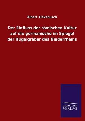 Der Einfluss Der Romischen Kultur Auf Die Germanische Im Spiegel Der Hugelgraber Des Niederrheins (Paperback)