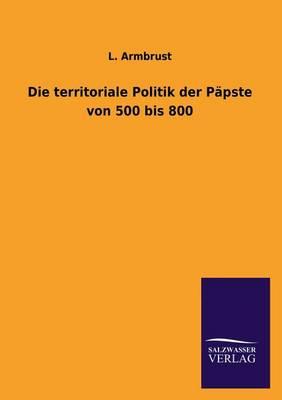 Die Territoriale Politik Der Papste Von 500 Bis 800 (Paperback)