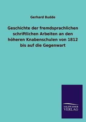Geschichte Der Fremdsprachlichen Schriftlichen Arbeiten an Den H heren Knabenschulen Von 1812 Bis Auf Die Gegenwart (Paperback)