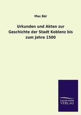 Urkunden Und Akten Zur Geschichte Der Stadt Koblenz Bis Zum Jahre 1500 (Paperback)