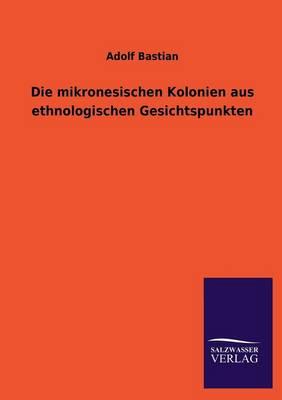 Die Mikronesischen Kolonien Aus Ethnologischen Gesichtspunkten (Paperback)