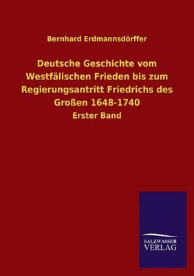 Deutsche Geschichte Vom Westfalischen Frieden Bis Zum Regierungsantritt Friedrichs Des Grossen 1648-1740 (Paperback)