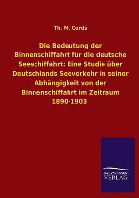 Die Bedeutung Der Binnenschiffahrt Fur Die Deutsche Seeschiffahrt: Eine Studie Uber Deutschlands Seeverkehr in Seiner Abhangigkeit Von Der Binnenschif (Paperback)