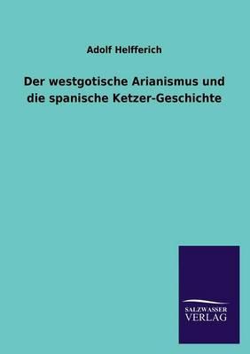 Der Westgotische Arianismus Und Die Spanische Ketzer-Geschichte (Paperback)