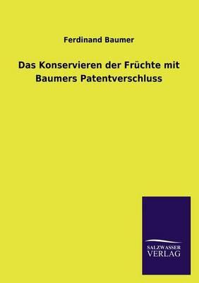 Das Konservieren Der Fruchte Mit Baumers Patentverschluss (Paperback)