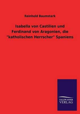Isabella Von Castilien Und Ferdinand Von Aragonien, Die Katholischen Herrscher Spaniens (Paperback)