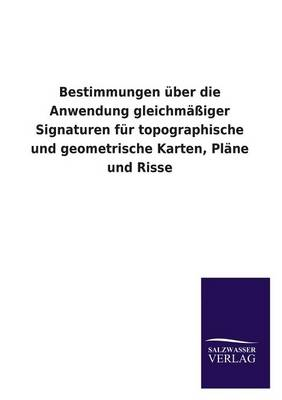 Bestimmungen Uber Die Anwendung Gleichmassiger Signaturen Fur Topographische Und Geometrische Karten, Plane Und Risse (Paperback)