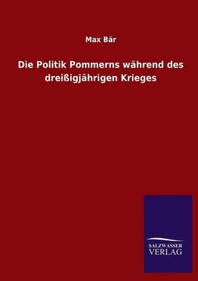 Die Politik Pommerns Wahrend Des Dreissigjahrigen Krieges (Paperback)