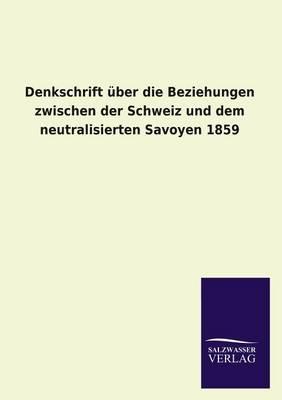 Denkschrift Uber Die Beziehungen Zwischen Der Schweiz Und Dem Neutralisierten Savoyen 1859 (Paperback)