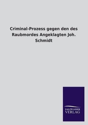 Criminal-Prozess Gegen Den Des Raubmordes Angeklagten Joh. Schmidt (Paperback)