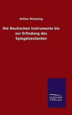 Die Nautischen Instrumente Bis Zur Erfindung Des Spiegelsextanten (Hardback)