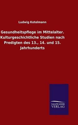 Gesundheitspflege Im Mittelalter. Kulturgeschichtliche Studien Nach Predigten Des 13., 14. Und 15. Jahrhunderts (Hardback)
