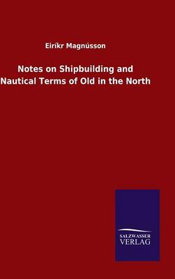 Notes on Shipbuilding and Nautical Terms of Old in the North (Hardback)