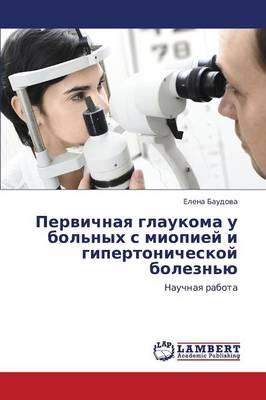 Pervichnaya Glaukoma U Bol'nykh S Miopiey I Gipertonicheskoy Bolezn'yu (Paperback)