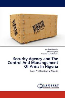 Security Agency and the Control and Manangement of Arms in Nigeria (Paperback)
