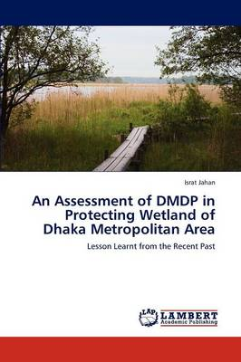 An Assessment of Dmdp in Protecting Wetland of Dhaka Metropolitan Area (Paperback)