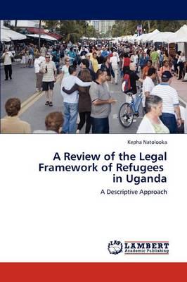 A Review of the Legal Framework of Refugees in Uganda (Paperback)